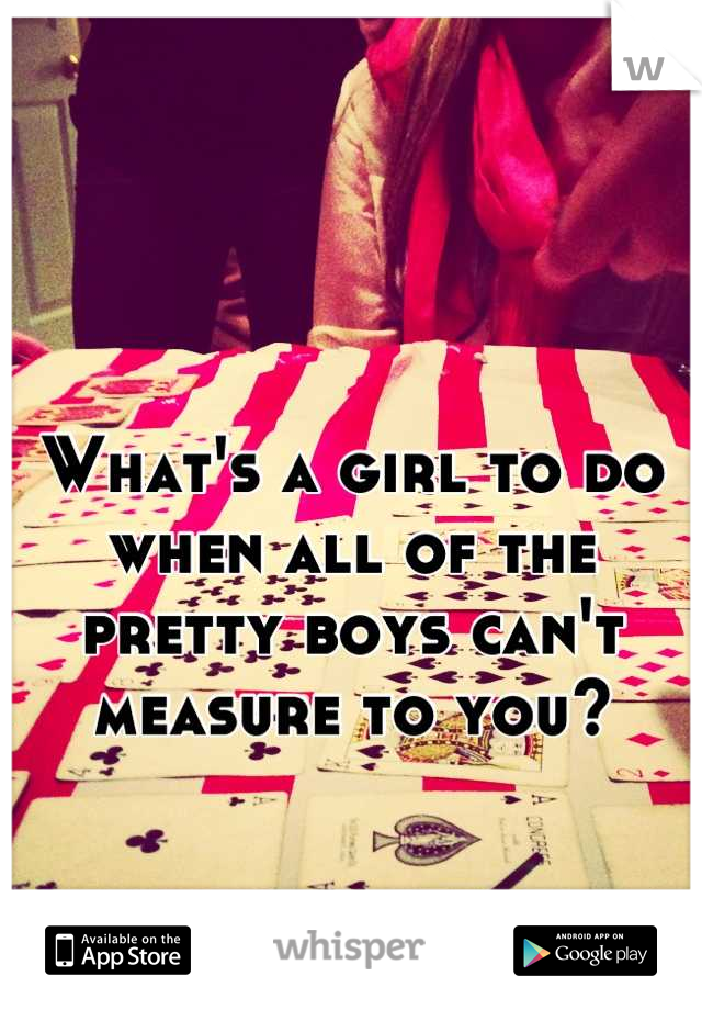 What's a girl to do when all of the pretty boys can't measure to you?