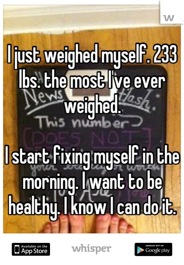 I just weighed myself. 233 lbs. the most I've ever weighed.   I start fixing myself in the morning. I want to be healthy. I know I can do it.