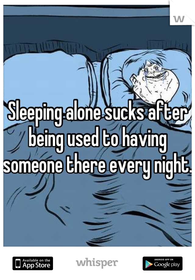 Sleeping alone sucks after being used to having someone there every night.