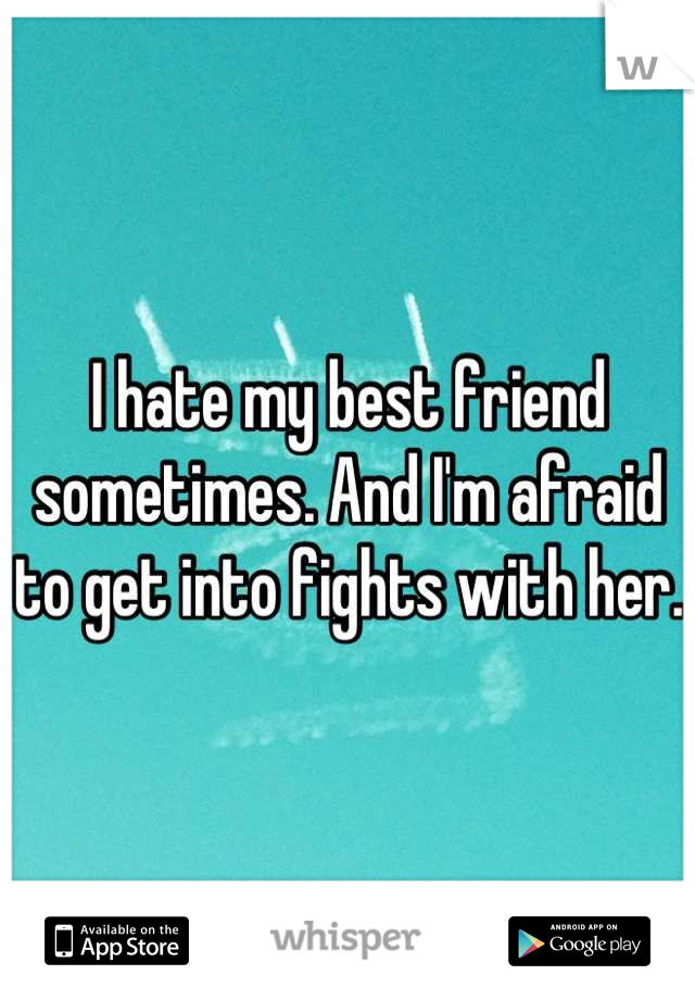 I hate my best friend sometimes. And I'm afraid to get into fights with her.