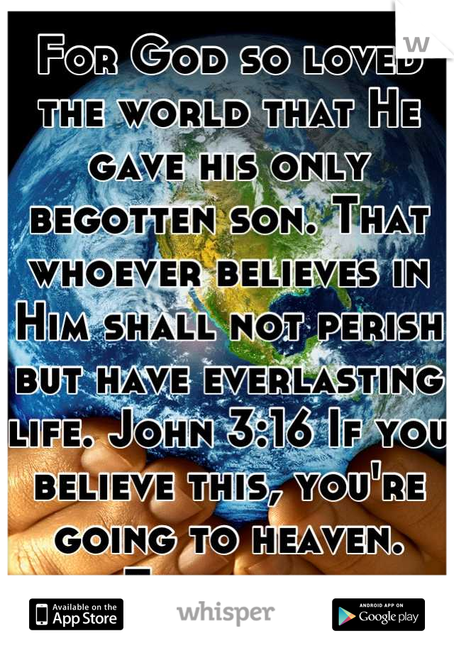 For God so loved the world that He gave his only begotten son. That whoever believes in Him shall not perish but have everlasting life. John 3:16 If you believe this, you're going to heaven. Thatisall.