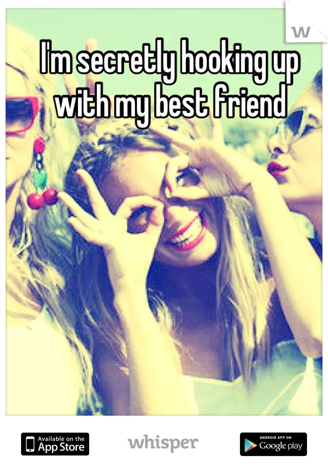 I'm secretly hooking up with my best friend