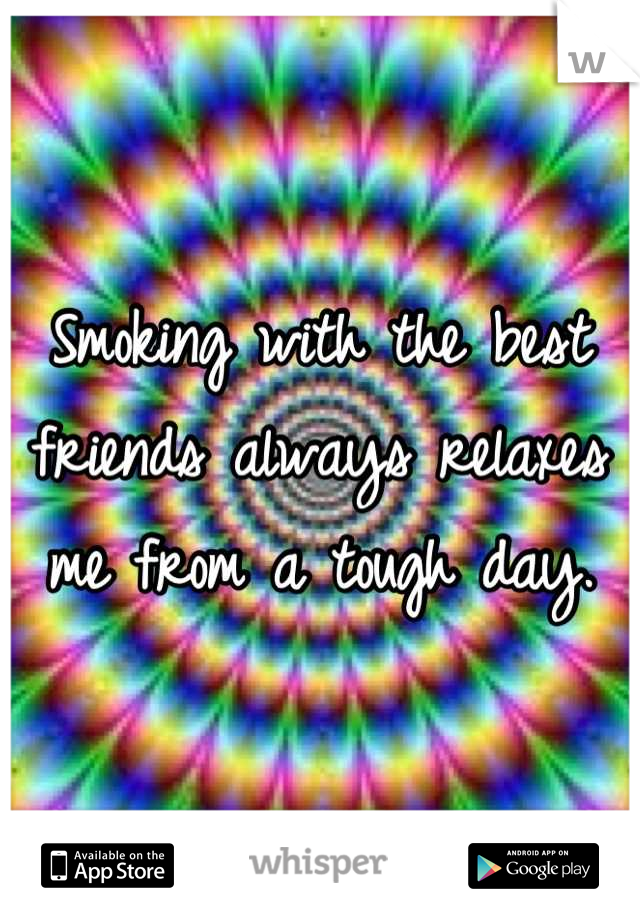 Smoking with the best friends always relaxes me from a tough day.