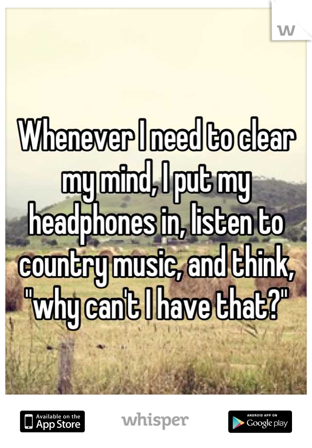 "Whenever I need to clear my mind, I put my headphones in, listen to country music, and think, ""why can't I have that?"""