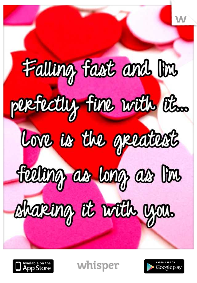 Falling fast and I'm perfectly fine with it... Love is the greatest feeling as long as I'm sharing it with you.