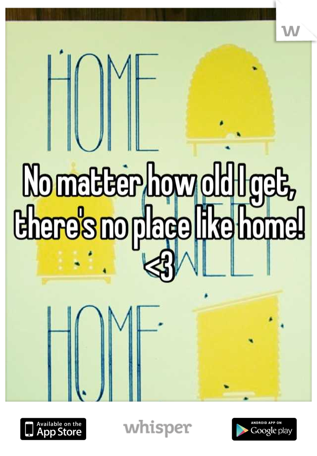 No matter how old I get, there's no place like home! <3