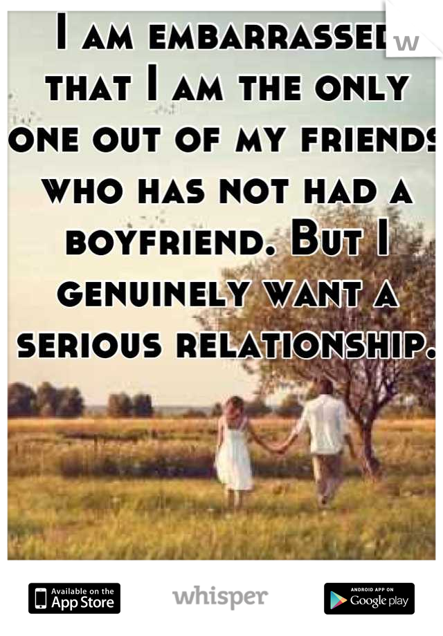 I am embarrassed that I am the only one out of my friends who has not had a boyfriend. But I genuinely want a serious relationship.