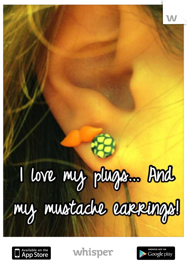I love my plugs... And my mustache earrings!