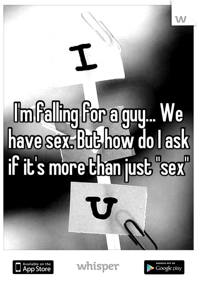 "I'm falling for a guy... We have sex. But how do I ask if it's more than just ""sex"""