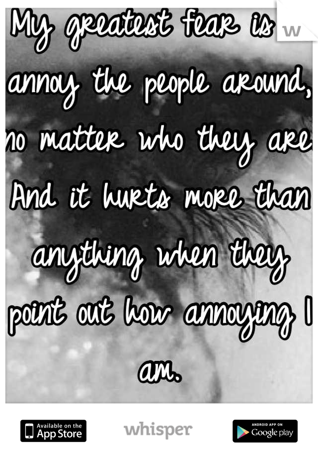 My greatest fear is to annoy the people around, no matter who they are. And it hurts more than anything when they point out how annoying I am.  Just like tonight