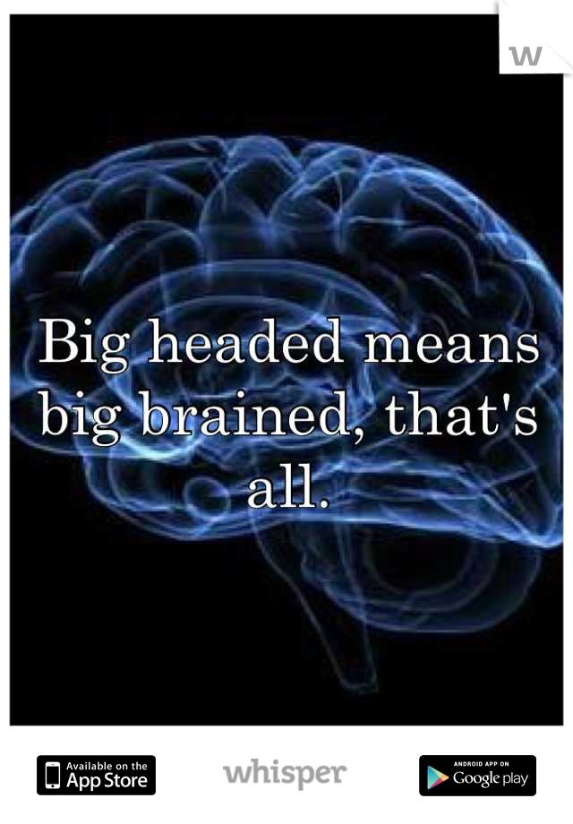 Big headed means big brained, that's all.