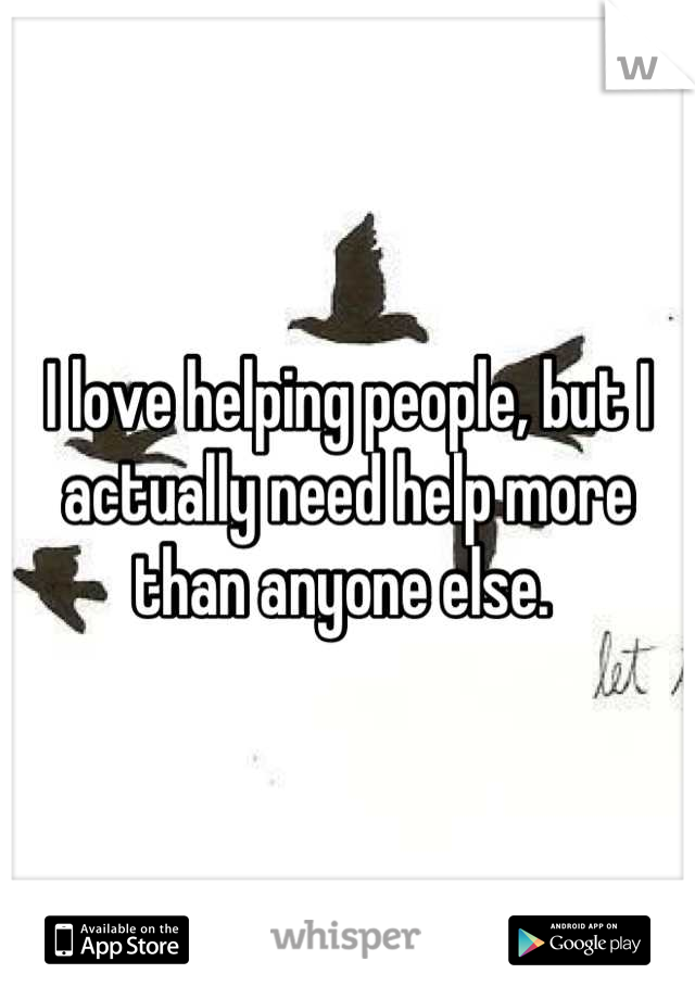 I love helping people, but I actually need help more than anyone else.