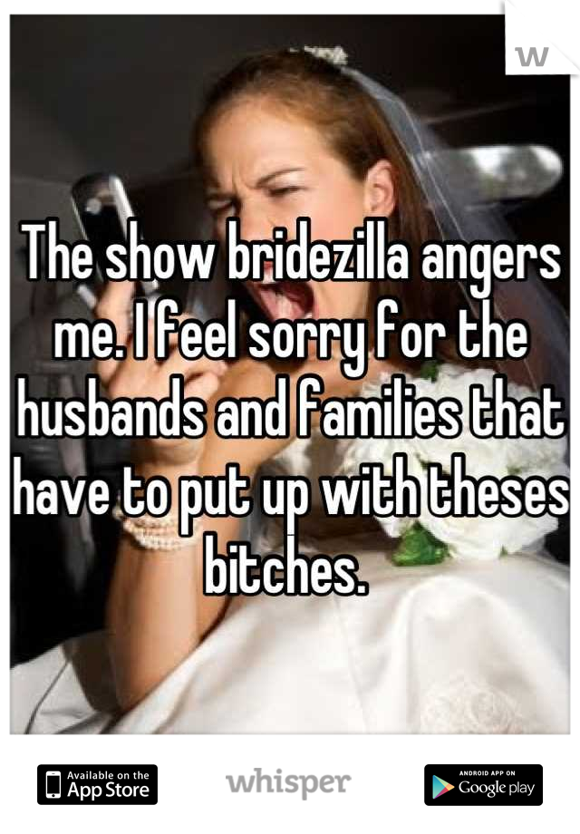 The show bridezilla angers me. I feel sorry for the husbands and families that have to put up with theses bitches.