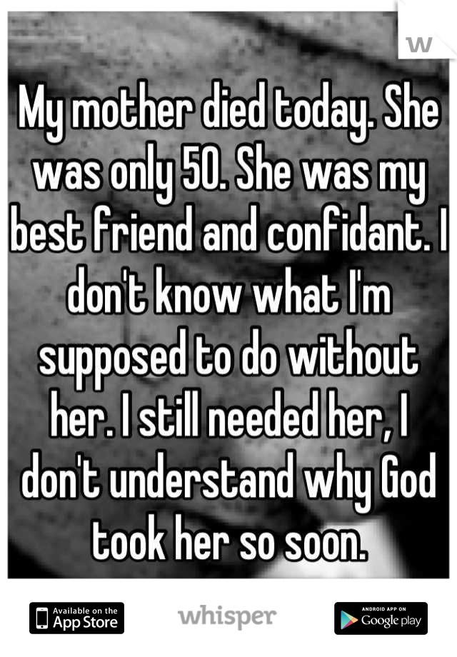 My mother died today. She was only 50. She was my best friend and confidant. I don't know what I'm supposed to do without her. I still needed her, I don't understand why God took her so soon.