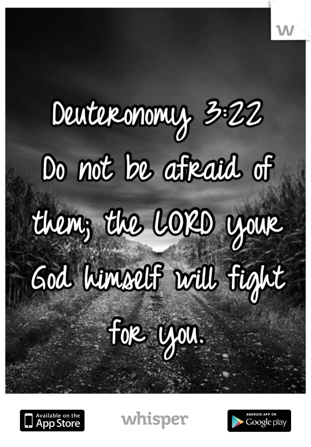 Deuteronomy 3:22  Do not be afraid of them; the LORD your God himself will fight for you.
