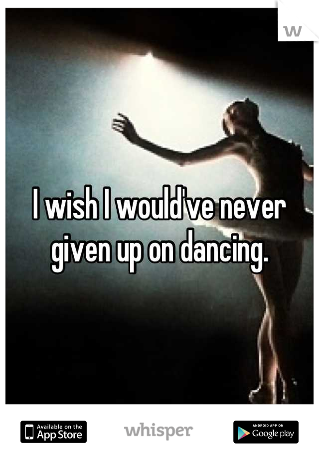 I wish I would've never given up on dancing.