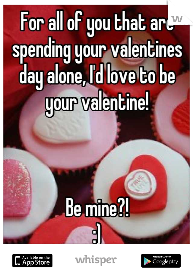 For all of you that are spending your valentines day alone, I'd love to be your valentine!     Be mine?! :)
