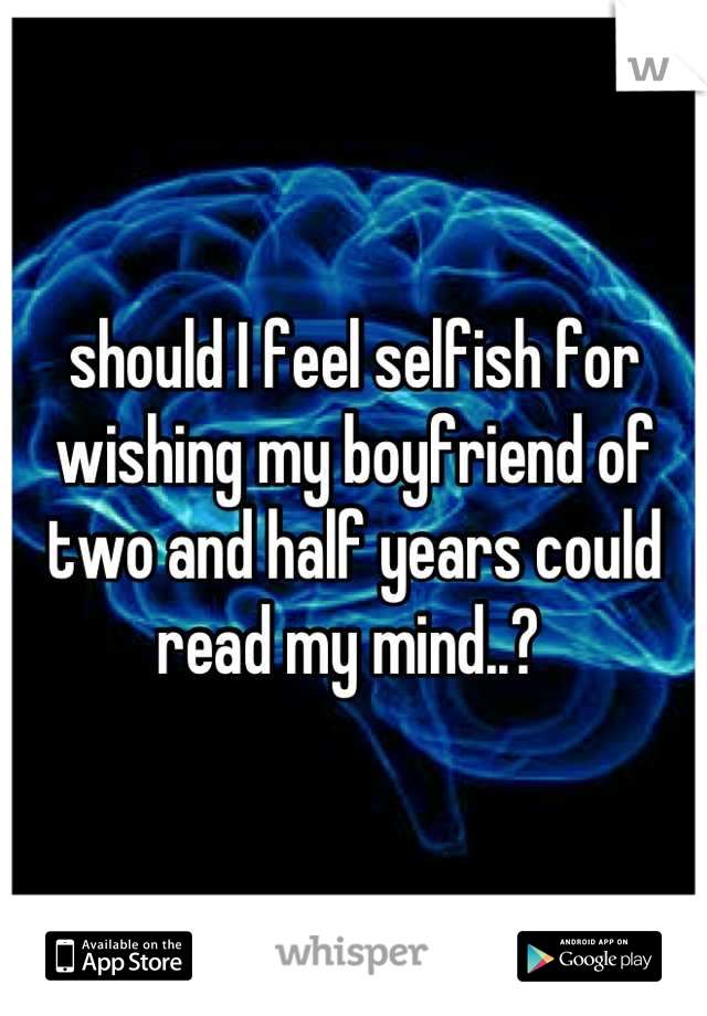 should I feel selfish for wishing my boyfriend of two and half years could read my mind..?