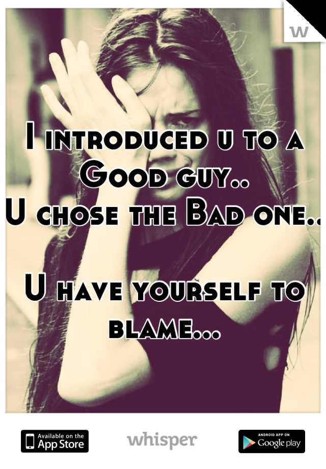 I introduced u to a Good guy.. U chose the Bad one..  U have yourself to blame...
