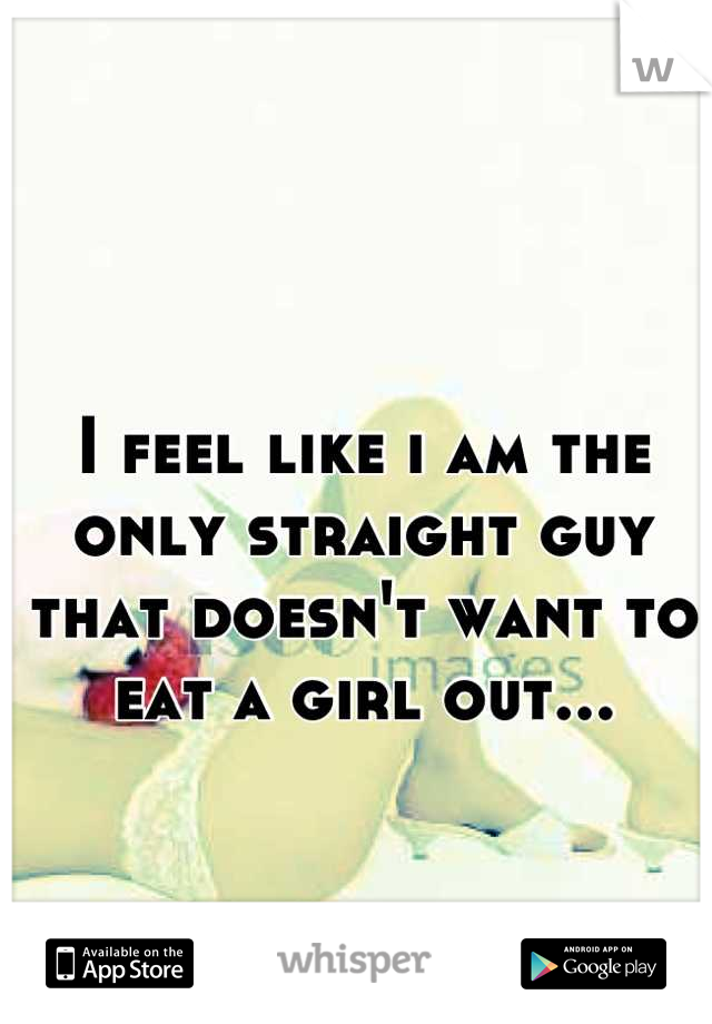 I feel like i am the only straight guy that doesn't want to eat a girl out...