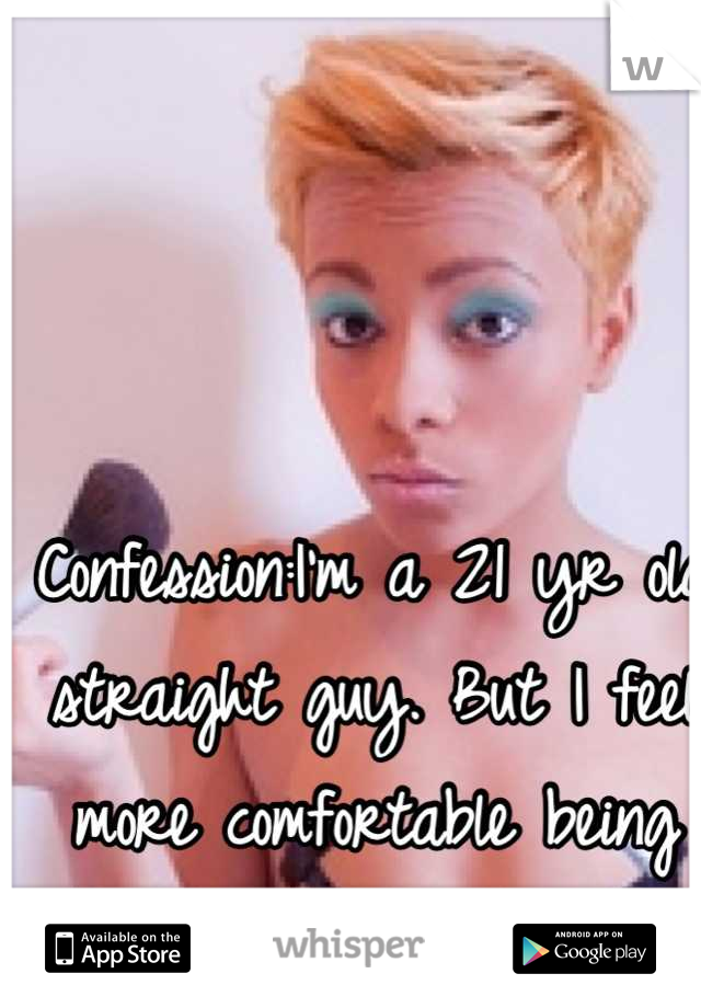 Confession:I'm a 21 yr old straight guy. But I feel more comfortable being feminine.