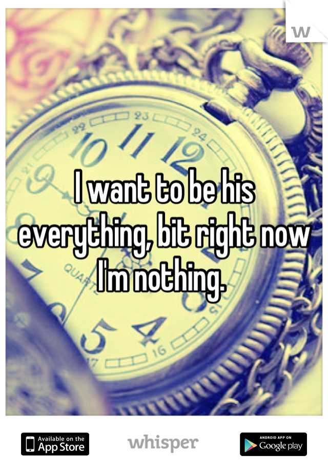I want to be his everything, bit right now I'm nothing.