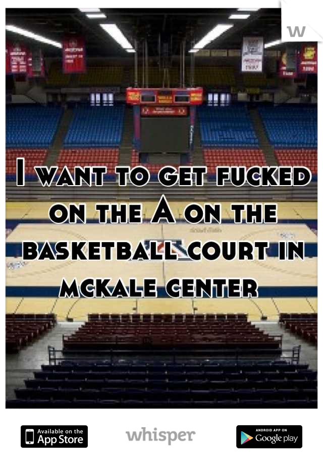 I want to get fucked on the A on the basketball court in mckale center