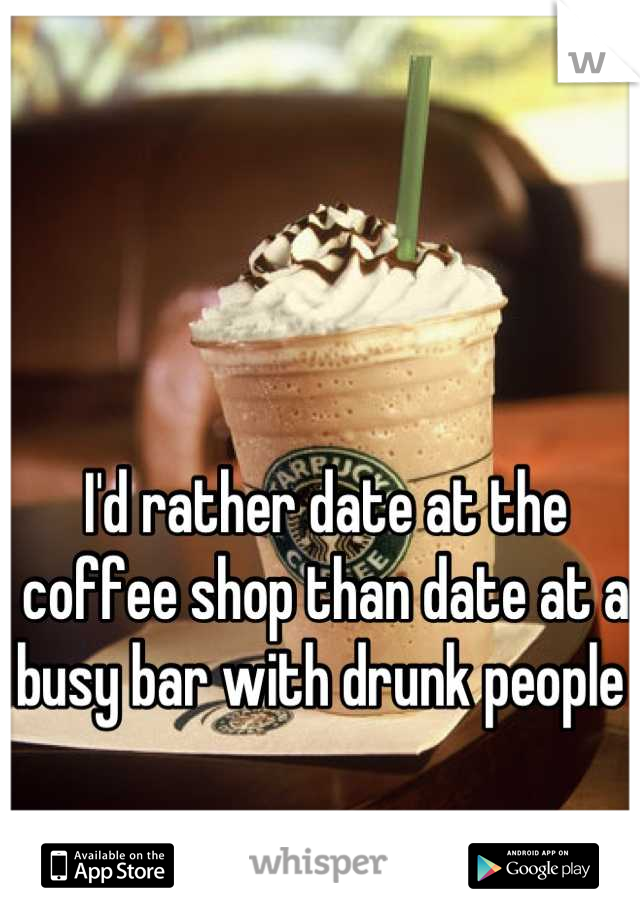 I'd rather date at the coffee shop than date at a busy bar with drunk people