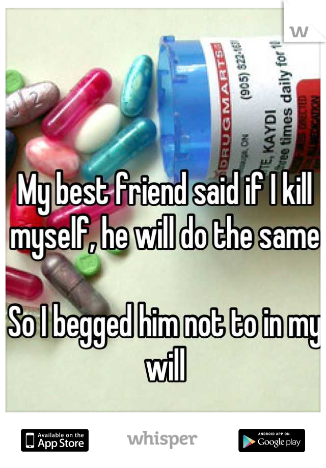 My best friend said if I kill myself, he will do the same  So I begged him not to in my will