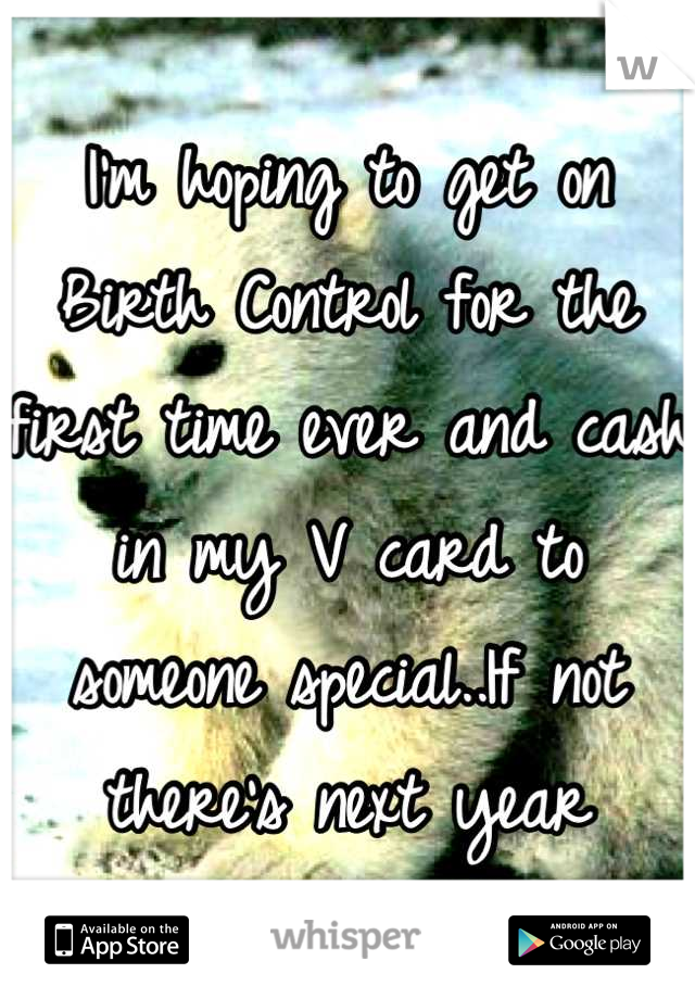 I'm hoping to get on Birth Control for the first time ever and cash in my V card to someone special..If not there's next year