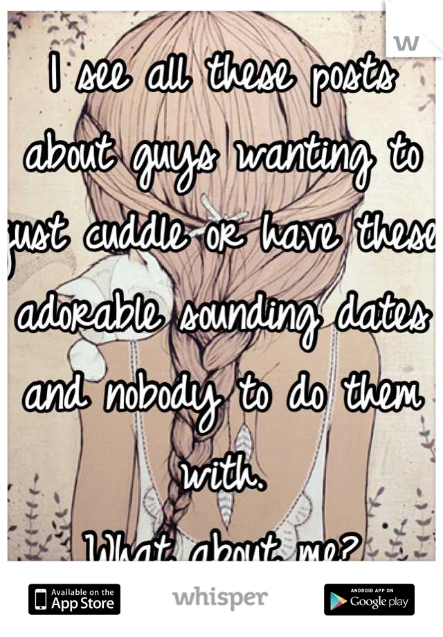 I see all these posts about guys wanting to just cuddle or have these adorable sounding dates and nobody to do them with.  What about me?
