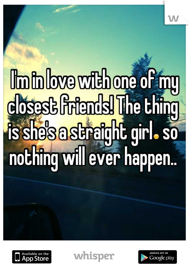 I'm in love with one of my closest friends! The thing is she's a straight girl😞 so nothing will ever happen..