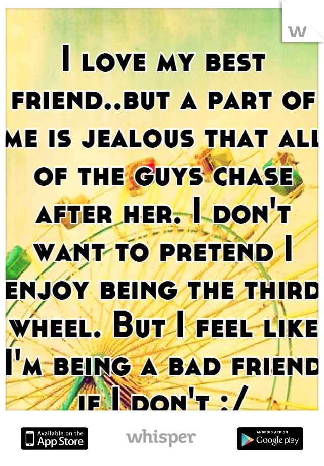 I love my best friend..but a part of me is jealous that all of the guys chase after her. I don't want to pretend I enjoy being the third wheel. But I feel like I'm being a bad friend if I don't :/