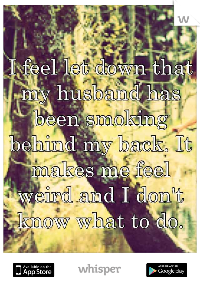 I feel let down that my husband has been smoking behind my back. It makes me feel weird and I don't know what to do.