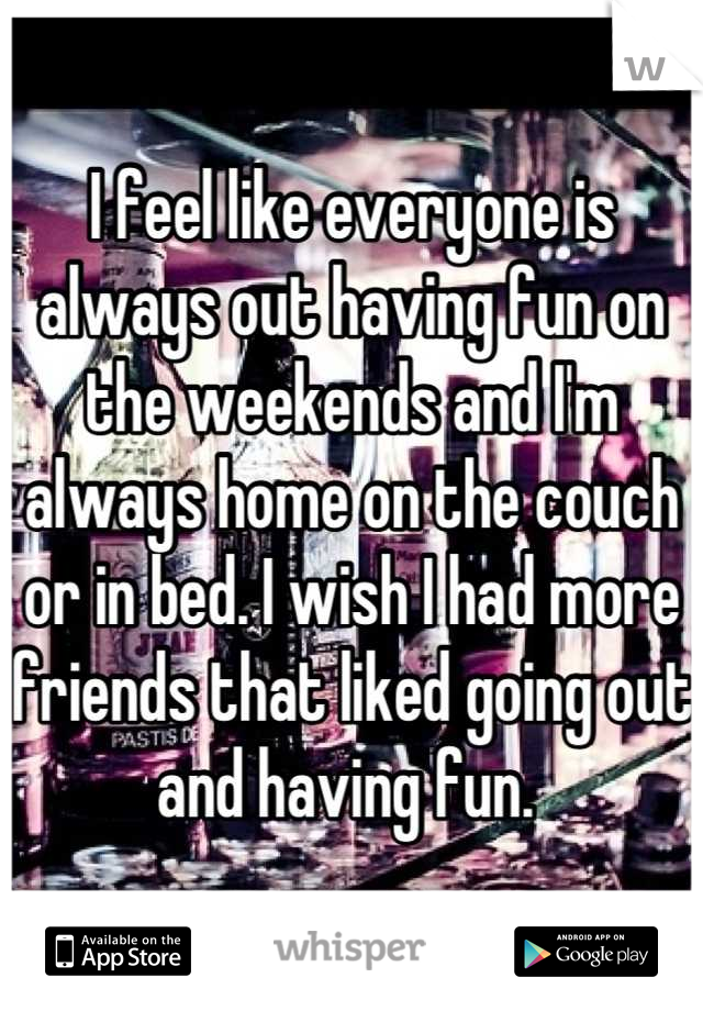 I feel like everyone is always out having fun on the weekends and I'm always home on the couch or in bed. I wish I had more friends that liked going out and having fun.