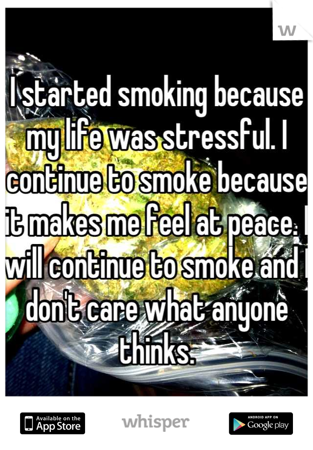 I started smoking because my life was stressful. I continue to smoke because it makes me feel at peace. I will continue to smoke and I don't care what anyone thinks.