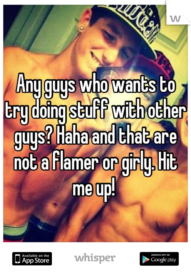 Any guys who wants to try doing stuff with other guys? Haha and that are not a flamer or girly. Hit me up!