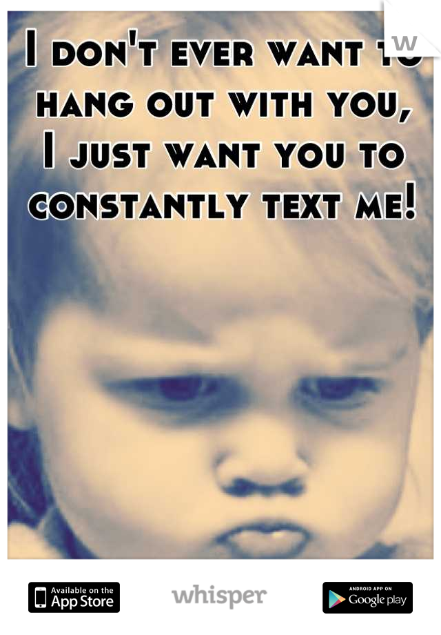 I don't ever want to hang out with you, I just want you to constantly text me!