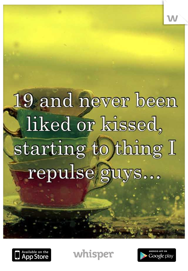 19 and never been liked or kissed, starting to thing I repulse guys…