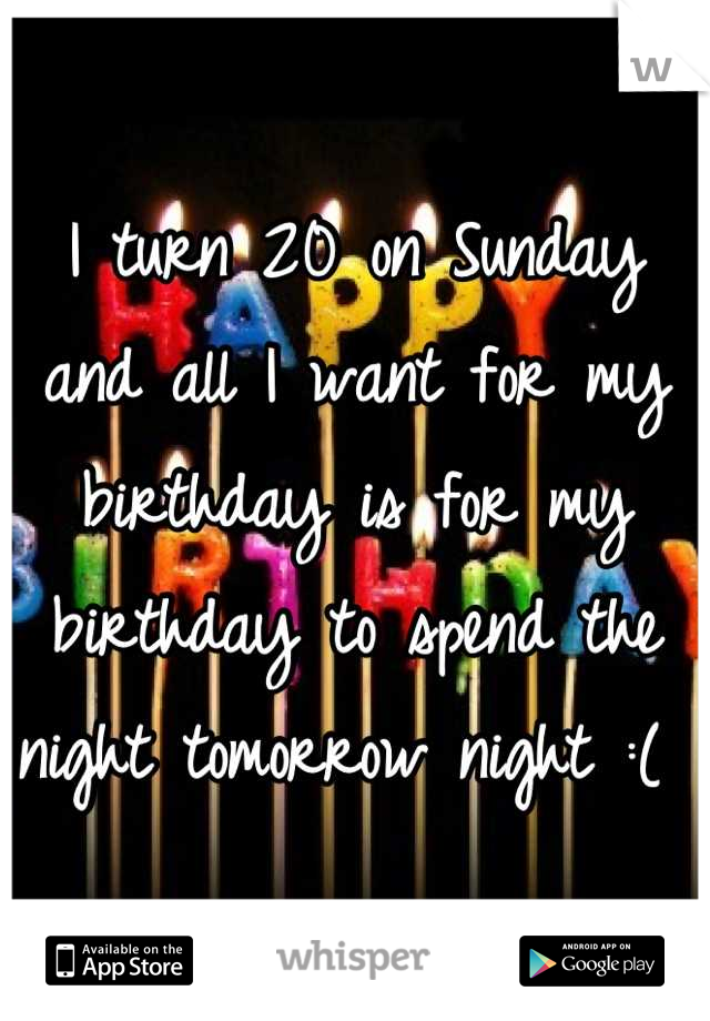 I turn 20 on Sunday and all I want for my birthday is for my birthday to spend the night tomorrow night :(
