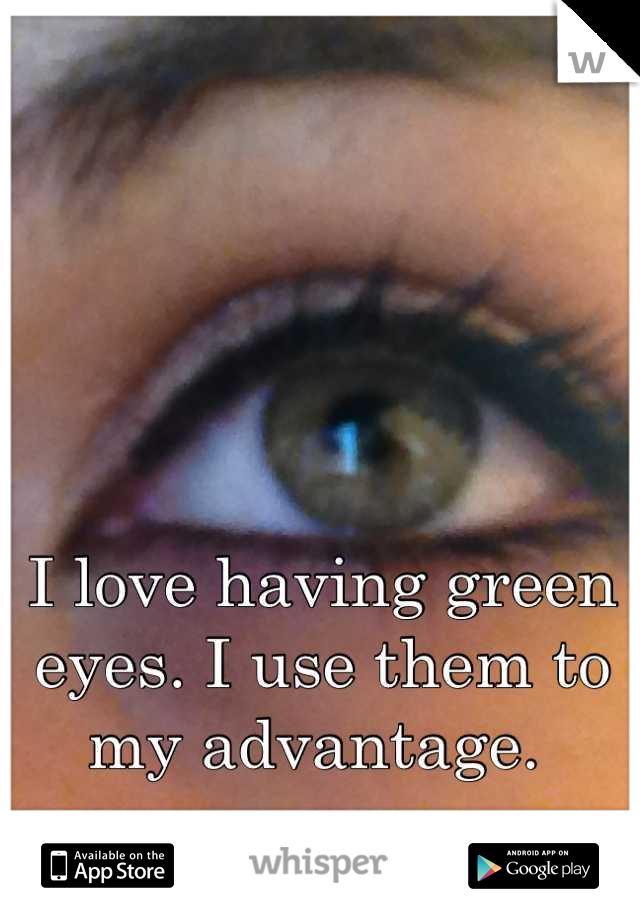 I love having green eyes. I use them to my advantage.