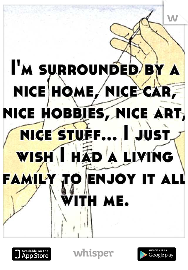 I'm surrounded by a nice home, nice car, nice hobbies, nice art, nice stuff... I just wish I had a living family to enjoy it all with me.