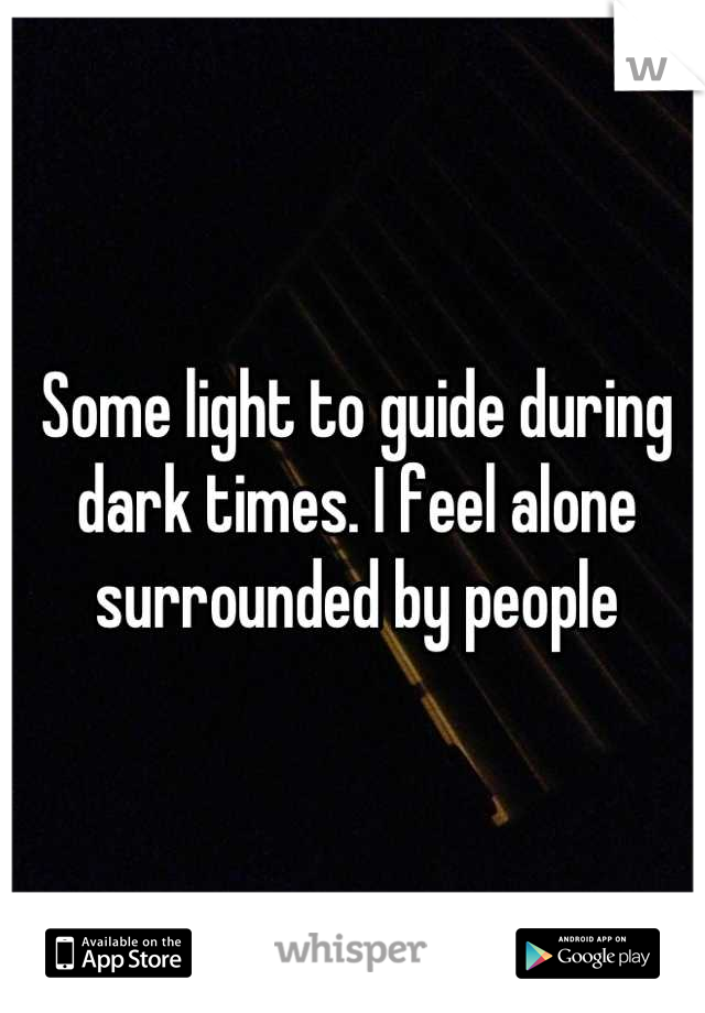 Some light to guide during dark times. I feel alone surrounded by people
