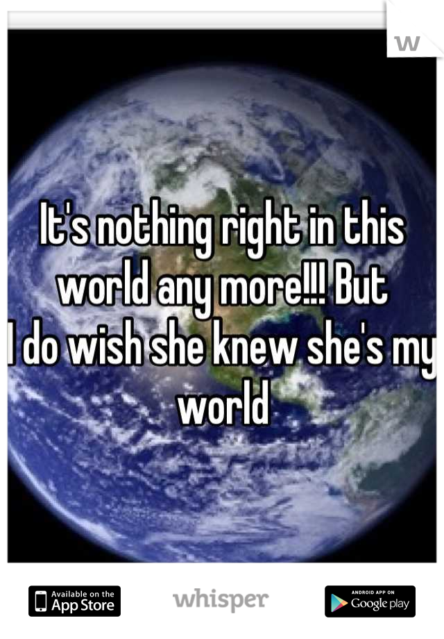 It's nothing right in this world any more!!! But I do wish she knew she's my world