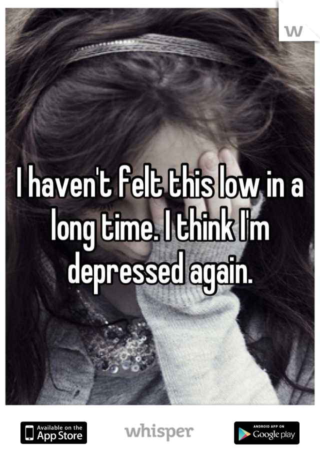 I haven't felt this low in a long time. I think I'm depressed again.