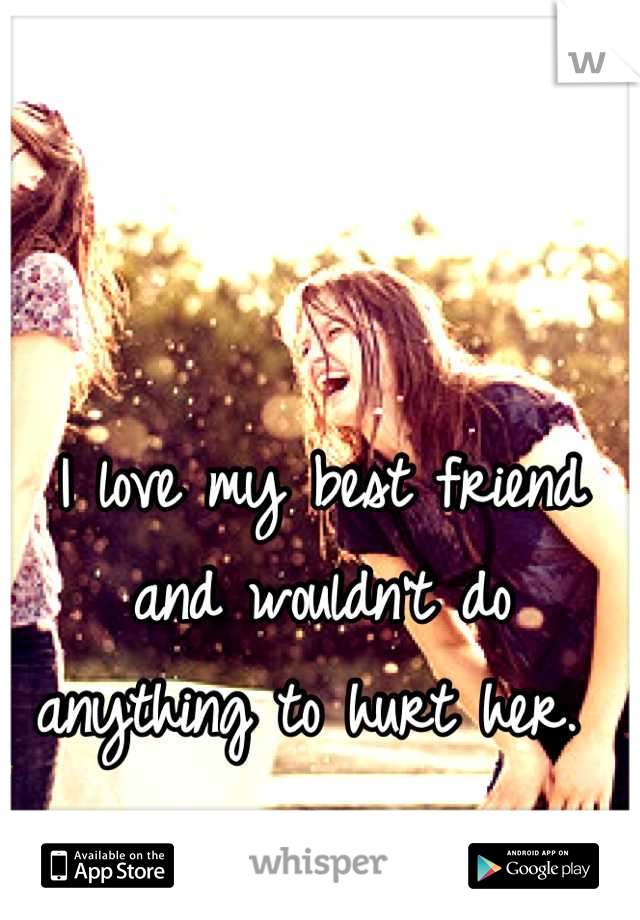 I love my best friend and wouldn't do anything to hurt her.