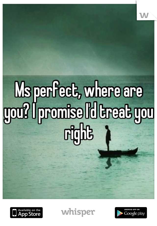 Ms perfect, where are you? I promise I'd treat you right