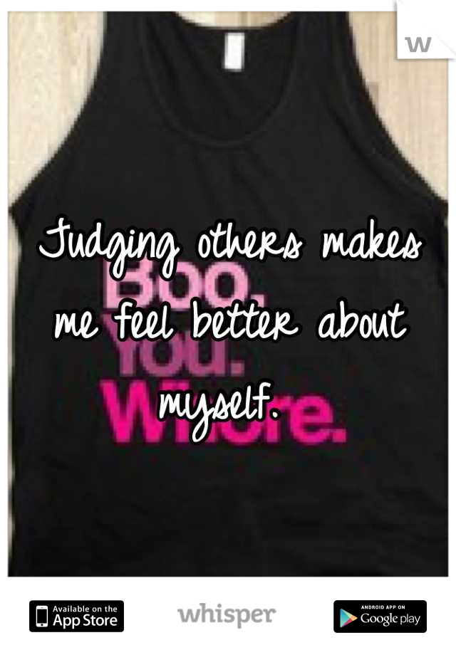 Judging others makes me feel better about myself.