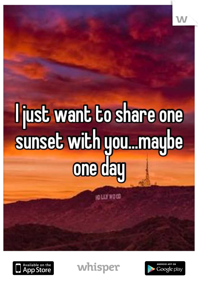 I just want to share one sunset with you...maybe one day