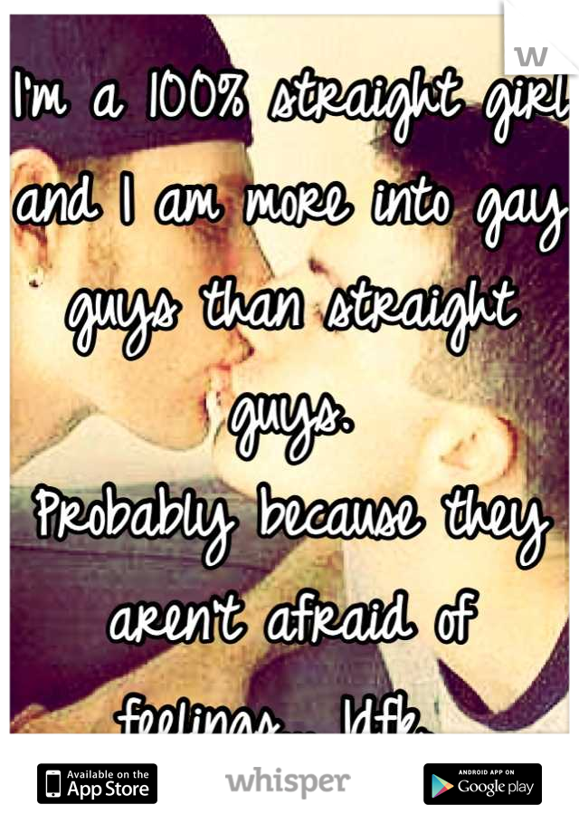 I'm a 100% straight girl and I am more into gay guys than straight guys.  Probably because they aren't afraid of feelings... Idfk.